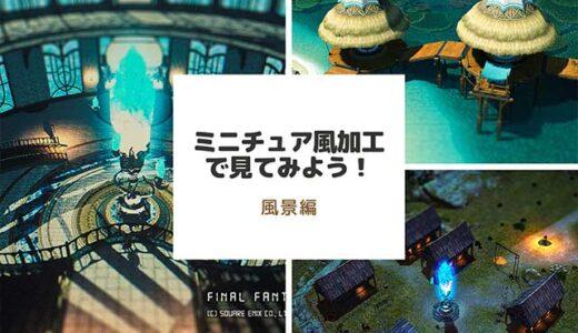 【FF14】ミニチュア風加工で見てみよう! Part.5 『風景編』